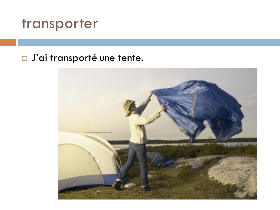 transporter  J'ai transporté une tente.