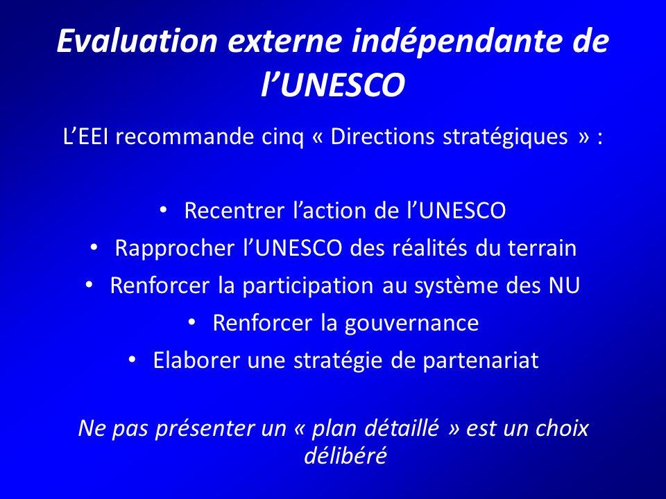 Evaluation externe indépendante de l'UNESCO L'EEI recommande cinq « Directions stratégiques » : Recentrer l'action de l'UNESCO Rapprocher l'UNESCO des réalités du terrain Renforcer la participation au système des NU Renforcer la gouvernance Elaborer une stratégie de partenariat Ne pas présenter un « plan détaillé » est un choix délibéré