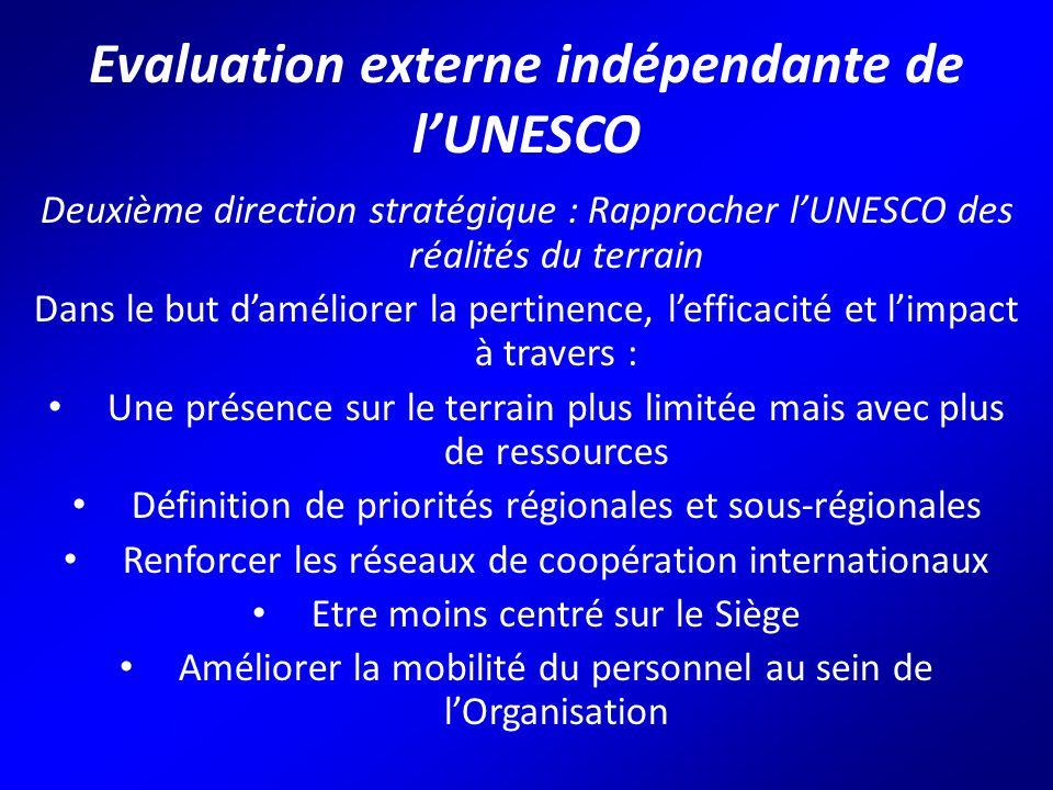Evaluation externe indépendante de l'UNESCO Deuxième direction stratégique : Rapprocher l'UNESCO des réalités du terrain Dans le but d'améliorer la pertinence, l'efficacité et l'impact à travers : Une présence sur le terrain plus limitée mais avec plus de ressources Définition de priorités régionales et sous-régionales Renforcer les réseaux de coopération internationaux Etre moins centré sur le Siège Améliorer la mobilité du personnel au sein de l'Organisation