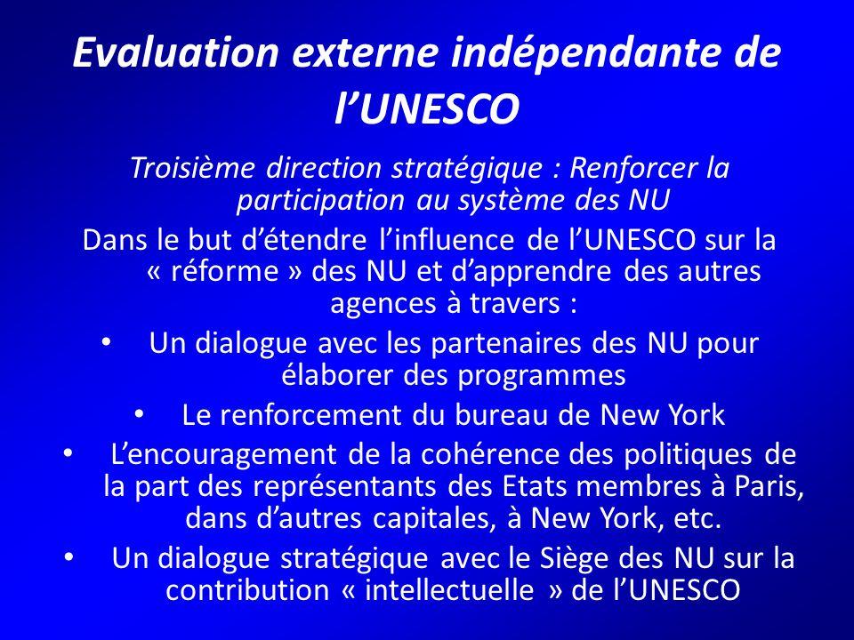Evaluation externe indépendante de l'UNESCO Troisième direction stratégique : Renforcer la participation au système des NU Dans le but d'étendre l'influence de l'UNESCO sur la « réforme » des NU et d'apprendre des autres agences à travers : Un dialogue avec les partenaires des NU pour élaborer des programmes Le renforcement du bureau de New York L'encouragement de la cohérence des politiques de la part des représentants des Etats membres à Paris, dans d'autres capitales, à New York, etc.