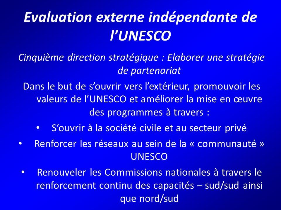 Evaluation externe indépendante de l'UNESCO Cinquième direction stratégique : Elaborer une stratégie de partenariat Dans le but de s'ouvrir vers l'extérieur, promouvoir les valeurs de l'UNESCO et améliorer la mise en œuvre des programmes à travers : S'ouvrir à la société civile et au secteur privé Renforcer les réseaux au sein de la « communauté » UNESCO Renouveler les Commissions nationales à travers le renforcement continu des capacités – sud/sud ainsi que nord/sud