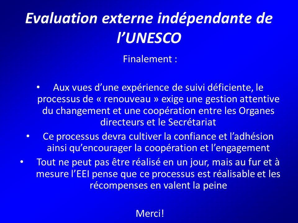 Evaluation externe indépendante de l'UNESCO Finalement : Aux vues d'une expérience de suivi déficiente, le processus de « renouveau » exige une gestion attentive du changement et une coopération entre les Organes directeurs et le Secrétariat Ce processus devra cultiver la confiance et l'adhésion ainsi qu'encourager la coopération et l'engagement Tout ne peut pas être réalisé en un jour, mais au fur et à mesure l'EEI pense que ce processus est réalisable et les récompenses en valent la peine Merci!