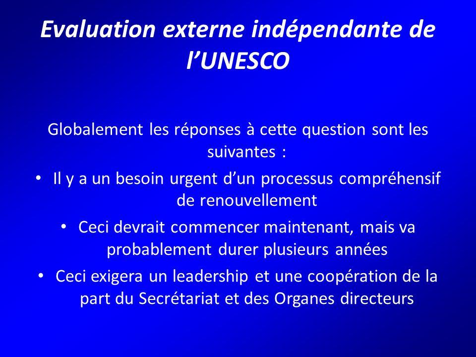 Evaluation externe indépendante de l'UNESCO Globalement les réponses à cette question sont les suivantes : Il y a un besoin urgent d'un processus compréhensif de renouvellement Ceci devrait commencer maintenant, mais va probablement durer plusieurs années Ceci exigera un leadership et une coopération de la part du Secrétariat et des Organes directeurs