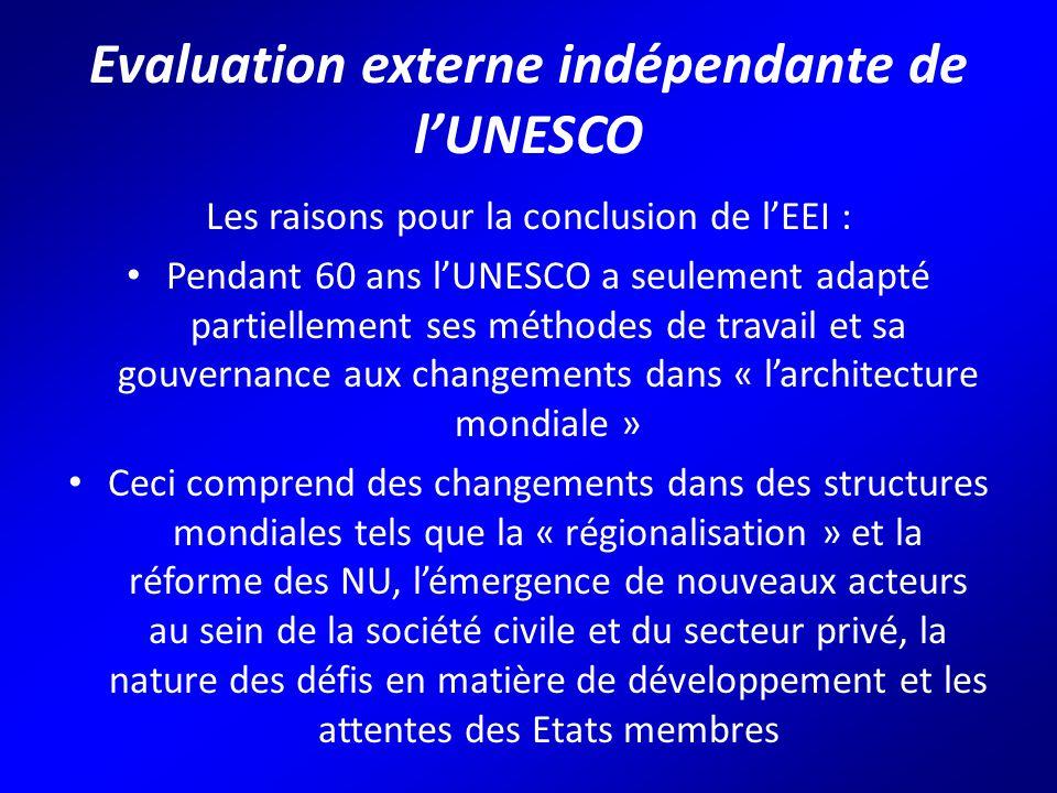 Evaluation externe indépendante de l'UNESCO Les raisons pour la conclusion de l'EEI : Pendant 60 ans l'UNESCO a seulement adapté partiellement ses méthodes de travail et sa gouvernance aux changements dans « l'architecture mondiale » Ceci comprend des changements dans des structures mondiales tels que la « régionalisation » et la réforme des NU, l'émergence de nouveaux acteurs au sein de la société civile et du secteur privé, la nature des défis en matière de développement et les attentes des Etats membres