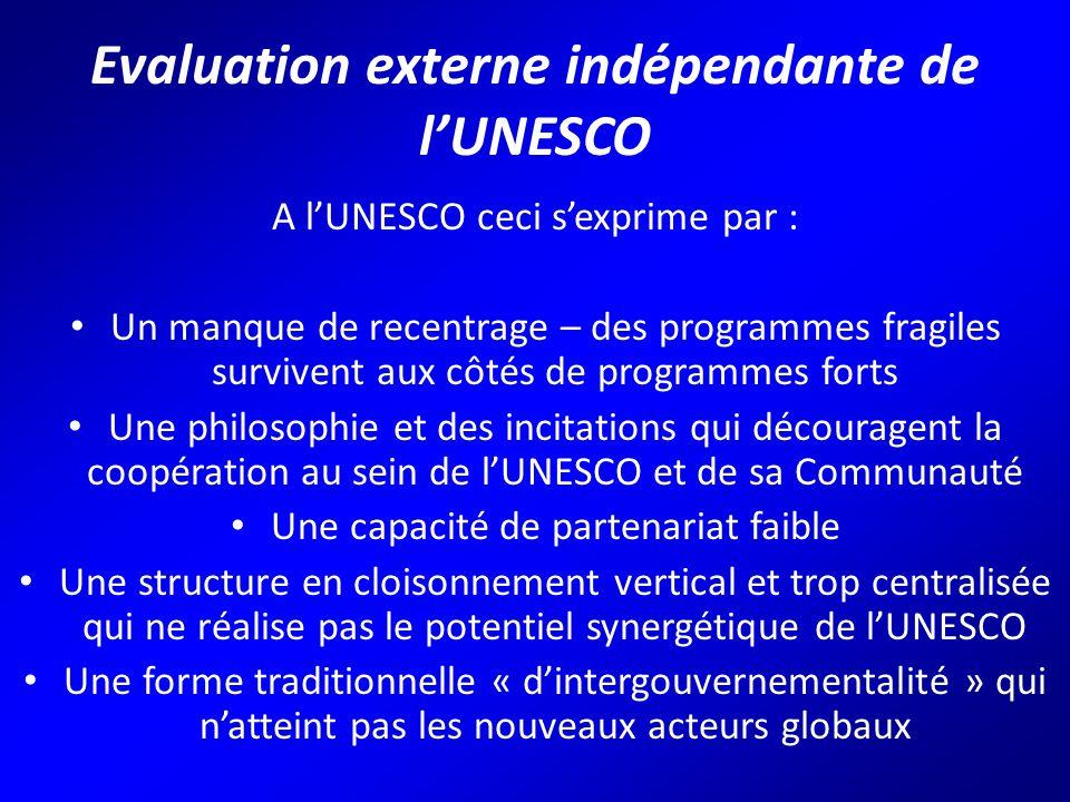 Evaluation externe indépendante de l'UNESCO A l'UNESCO ceci s'exprime par : Un manque de recentrage – des programmes fragiles survivent aux côtés de programmes forts Une philosophie et des incitations qui découragent la coopération au sein de l'UNESCO et de sa Communauté Une capacité de partenariat faible Une structure en cloisonnement vertical et trop centralisée qui ne réalise pas le potentiel synergétique de l'UNESCO Une forme traditionnelle « d'intergouvernementalité » qui n'atteint pas les nouveaux acteurs globaux