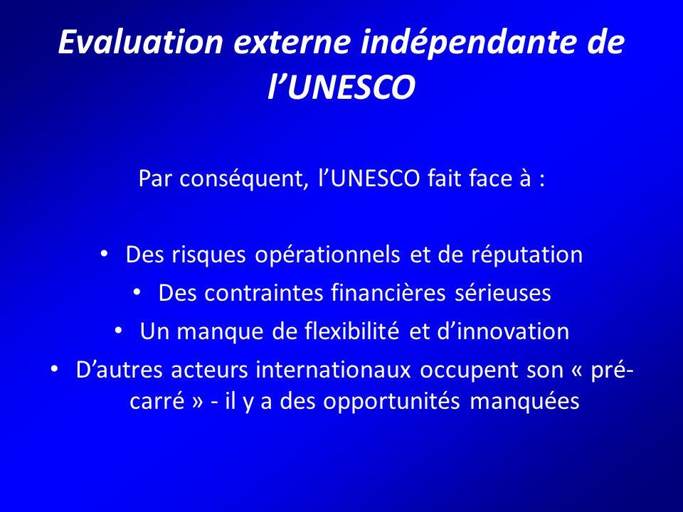 Evaluation externe indépendante de l'UNESCO Par conséquent, l'UNESCO fait face à : Des risques opérationnels et de réputation Des contraintes financières sérieuses Un manque de flexibilité et d'innovation D'autres acteurs internationaux occupent son « pré- carré » - il y a des opportunités manquées