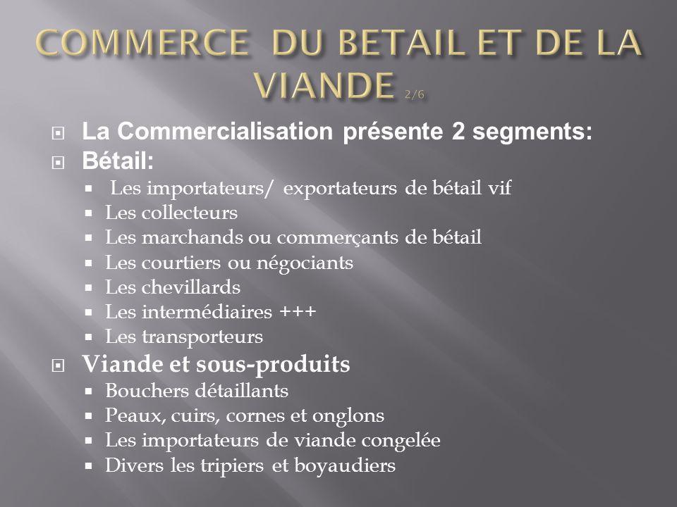 La Commercialisation présente 2 segments:  Bétail:  Les importateurs/ exportateurs de bétail vif  Les collecteurs  Les marchands ou commerçants