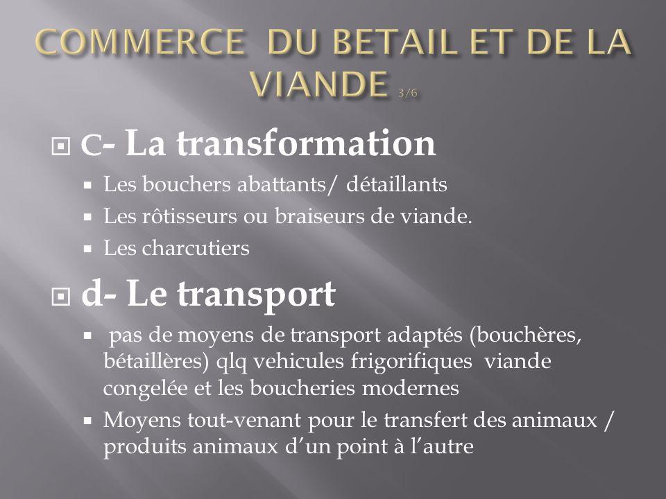  C - La transformation  Les bouchers abattants/ détaillants  Les rôtisseurs ou braiseurs de viande.  Les charcutiers  d- Le transport  pas de mo