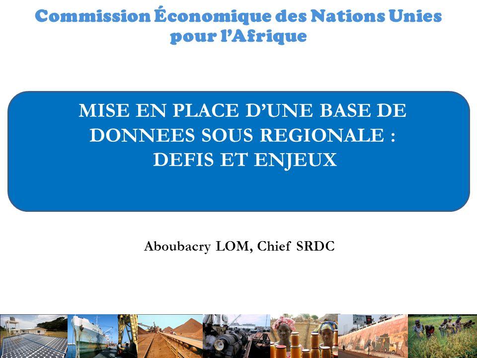 Commission Économique des Nations Unies pour l'Afrique MISE EN PLACE D'UNE BASE DE DONNEES SOUS REGIONALE : DEFIS ET ENJEUX Aboubacry LOM, Chief SRDC