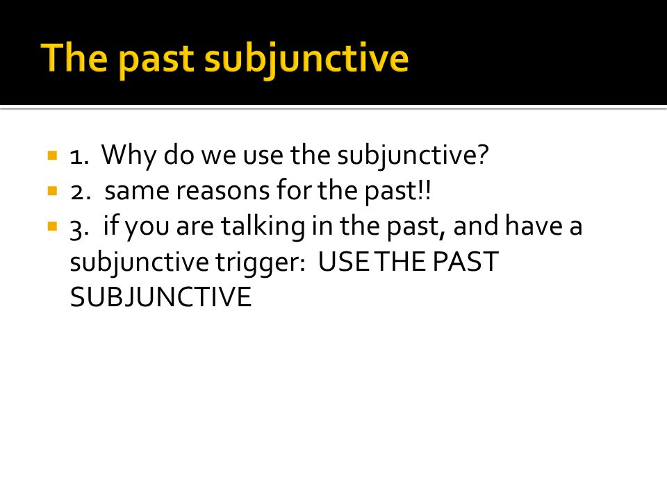  1. Why do we use the subjunctive?  2. same reasons for the past!!  3. if you are talking in the past, and have a subjunctive trigger: USE THE PAST