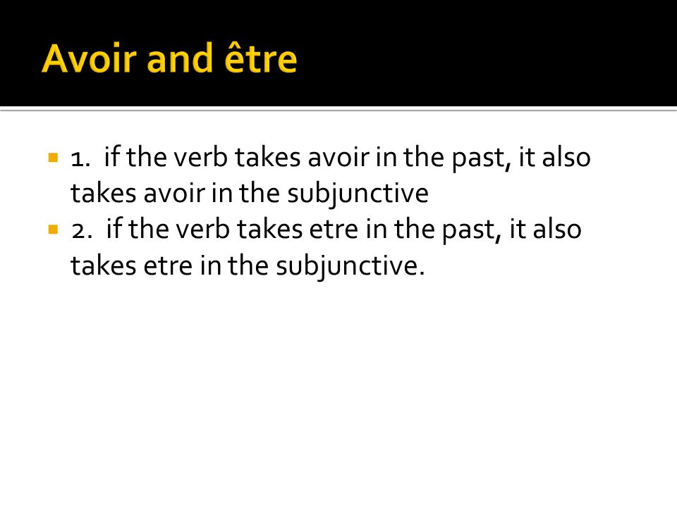  1. if the verb takes avoir in the past, it also takes avoir in the subjunctive  2. if the verb takes etre in the past, it also takes etre in the su