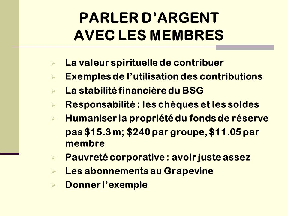 PARLER D'ARGENT AVEC LES MEMBRES  La valeur spirituelle de contribuer  Exemples de l'utilisation des contributions  La stabilité financière du BSG  Responsabilité : les chèques et les soldes  Humaniser la propriété du fonds de réserve pas $15.3 m; $240 par groupe, $11.05 par membre  Pauvreté corporative : avoir juste assez  Les abonnements au Grapevine  Donner l'exemple