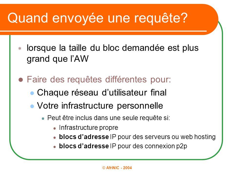 © AfriNIC - 2004 Quand envoyée une requête?  lorsque la taille du bloc demandée est plus grand que l'AW Faire des requêtes différentes pour: Chaque r