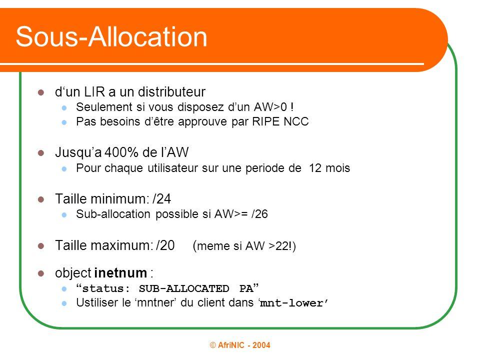 © AfriNIC - 2004 Sous-Allocation d'un LIR a un distributeur Seulement si vous disposez d'un AW>0 ! Pas besoins d'être approuve par RIPE NCC Jusqu'a 40