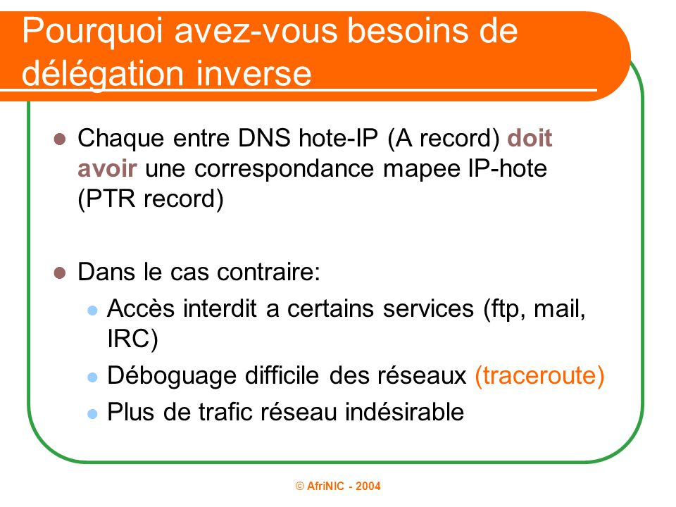 © AfriNIC - 2004 Pourquoi avez-vous besoins de délégation inverse Chaque entre DNS hote-IP (A record) doit avoir une correspondance mapee IP-hote (PTR