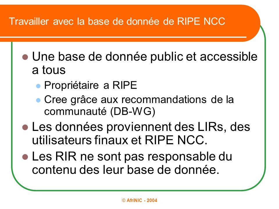 © AfriNIC - 2004 Travailler avec la base de donnée de RIPE NCC Une base de donnée public et accessible a tous Propriétaire a RIPE Cree grâce aux recom