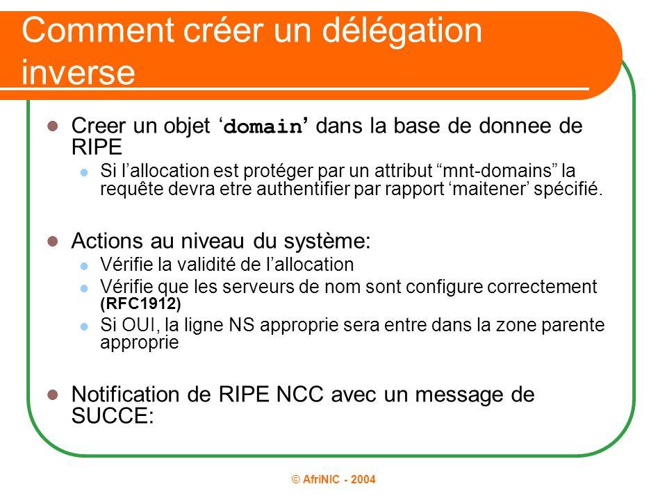 © AfriNIC - 2004 Comment créer un délégation inverse Creer un objet ' domain ' dans la base de donnee de RIPE Si l'allocation est protéger par un attr