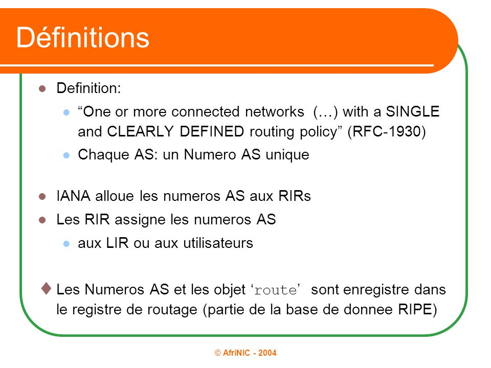 "© AfriNIC - 2004 Définitions Definition: ""One or more connected networks (…) with a SINGLE and CLEARLY DEFINED routing policy"" (RFC-1930) Chaque AS: u"