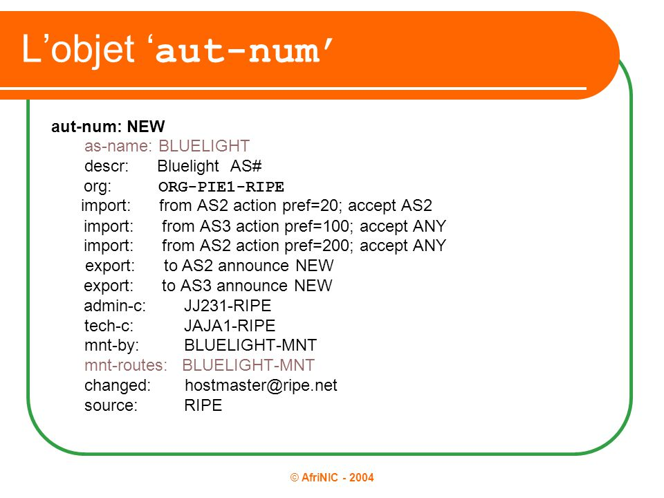 © AfriNIC - 2004 L'objet ' aut-num' aut-num: NEW as-name: BLUELIGHT descr: Bluelight AS# org: ORG-PIE1-RIPE import: from AS2 action pref=20; accept AS2 import: from AS3 action pref=100; accept ANY import: from AS2 action pref=200; accept ANY export: to AS2 announce NEW export: to AS3 announce NEW admin-c: JJ231-RIPE tech-c: JAJA1-RIPE mnt-by: BLUELIGHT-MNT mnt-routes: BLUELIGHT-MNT changed: hostmaster@ripe.net source: RIPE