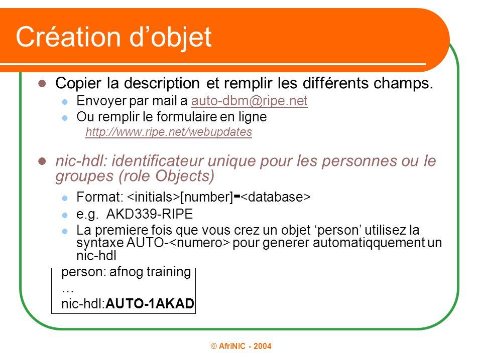 © AfriNIC - 2004 Création d'objet Copier la description et remplir les différents champs. Envoyer par mail a auto-dbm@ripe.netauto-dbm@ripe.net Ou rem