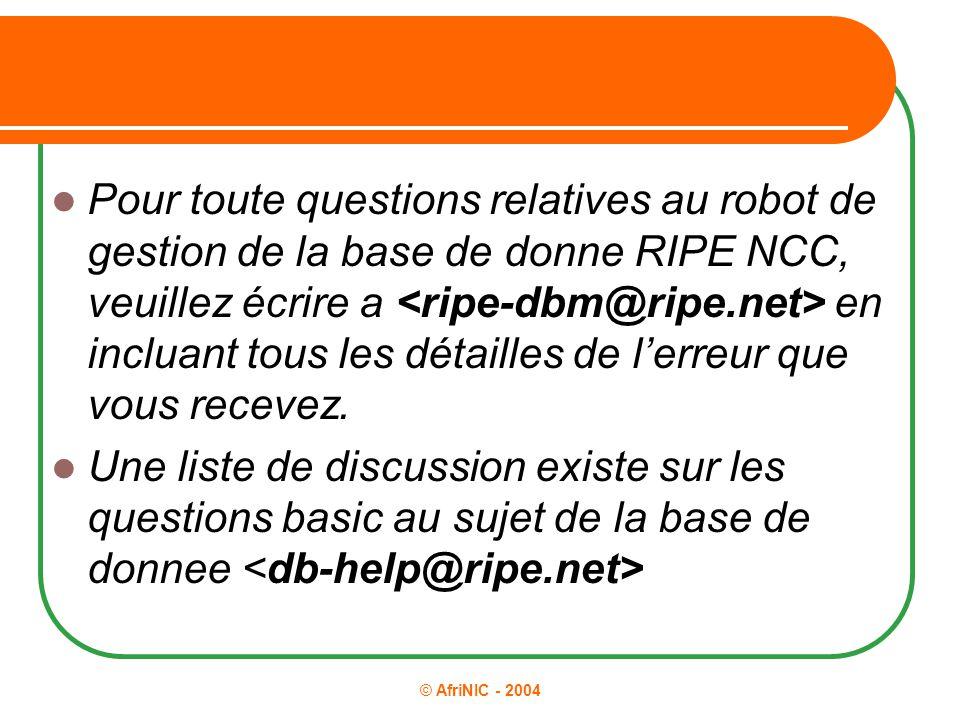 © AfriNIC - 2004 Pour toute questions relatives au robot de gestion de la base de donne RIPE NCC, veuillez écrire a en incluant tous les détailles de