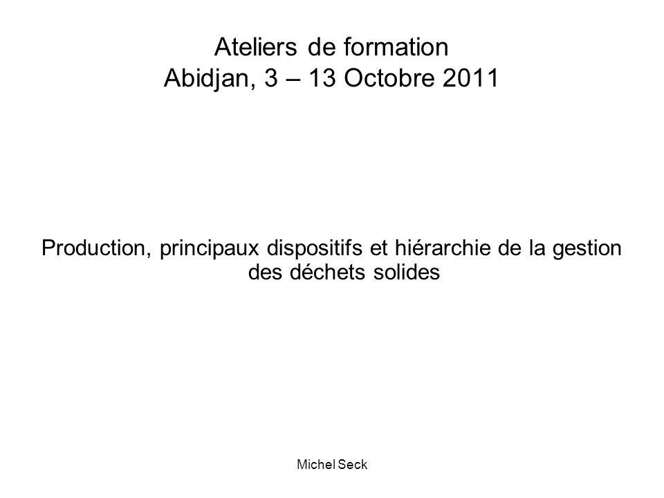 Ateliers de formation Abidjan, 3 – 13 Octobre 2011 Production, principaux dispositifs et hiérarchie de la gestion des déchets solides Michel Seck
