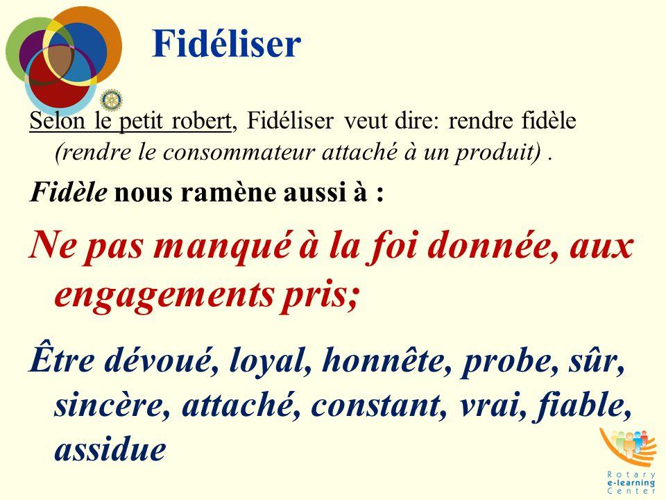 Fidéliser Selon le petit robert, Fidéliser veut dire: rendre fidèle (rendre le consommateur attaché à un produit). Fidèle nous ramène aussi à : Ne pas