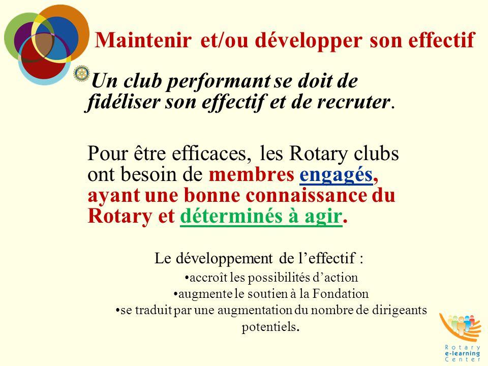 Maintenir et/ou développer son effectif Un club performant se doit de fidéliser son effectif et de recruter. Pour être efficaces, les Rotary clubs ont