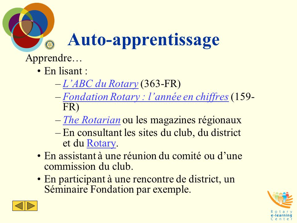Auto-apprentissage Apprendre… En lisant : –L'ABC du Rotary (363-FR)L'ABC du Rotary –Fondation Rotary : l'année en chiffres (159- FR)Fondation Rotary : l'année en chiffres –The Rotarian ou les magazines régionauxThe Rotarian –En consultant les sites du club, du district et du Rotary.Rotary En assistant à une réunion du comité ou d'une commission du club.