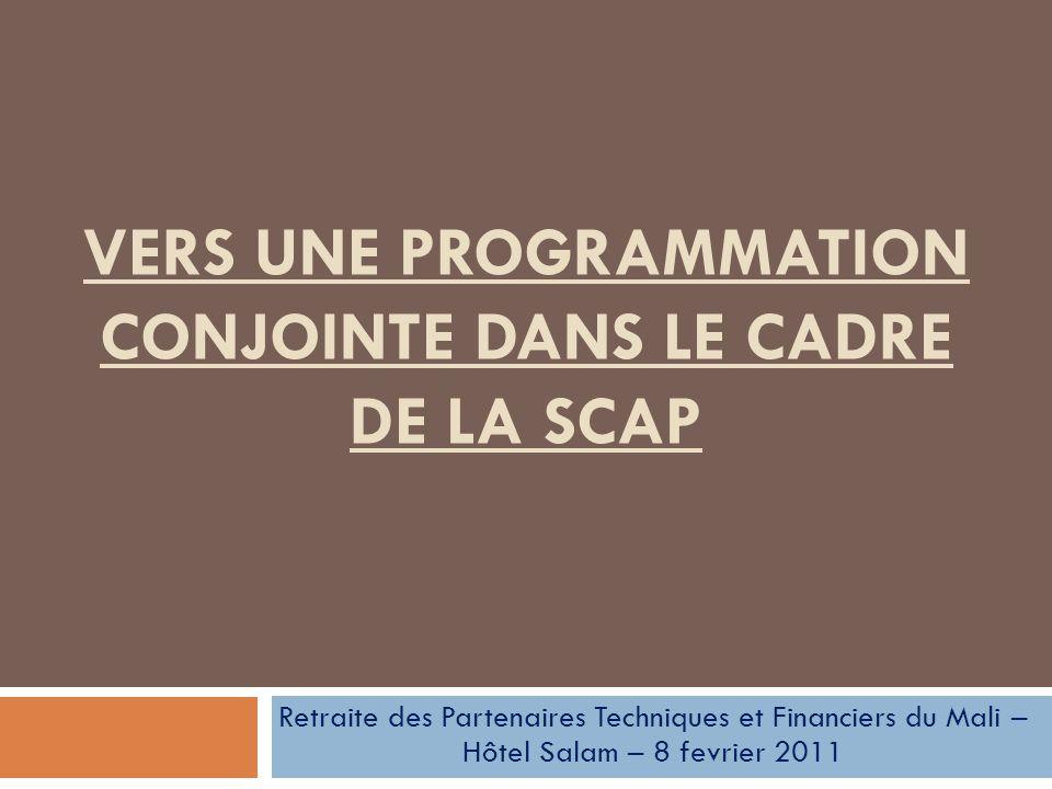 VERS UNE PROGRAMMATION CONJOINTE DANS LE CADRE DE LA SCAP Retraite des Partenaires Techniques et Financiers du Mali – Hôtel Salam – 8 fevrier 2011