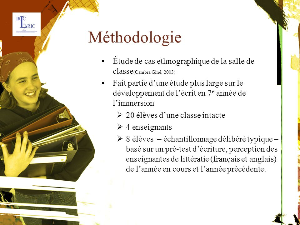 Méthodologie Étude de cas ethnographique de la salle declasse ( Cambra Giné, 2003) Fait partie d'une étude plus large sur ledéveloppement de l'écrit en 7 e année de l'immersion  20 élèves d'une classe intacte  4 enseignants  8 élèves – échantillonnage délibéré typique –basé sur un pré-test d'écriture, perception desenseignantes de littératie (français et anglais)de l'année en cours et l'année précédente.