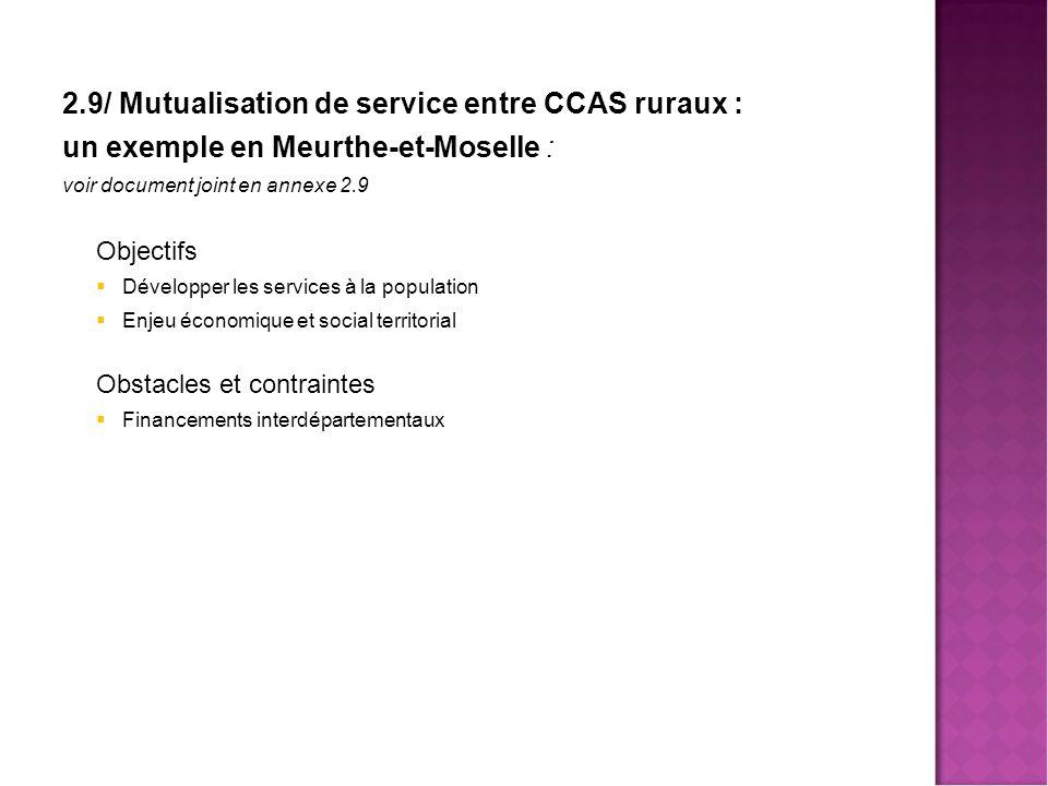 2.9/ Mutualisation de service entre CCAS ruraux : un exemple en Meurthe-et-Moselle : voir document joint en annexe 2.9 Objectifs  Développer les services à la population  Enjeu économique et social territorial Obstacles et contraintes  Financements interdépartementaux
