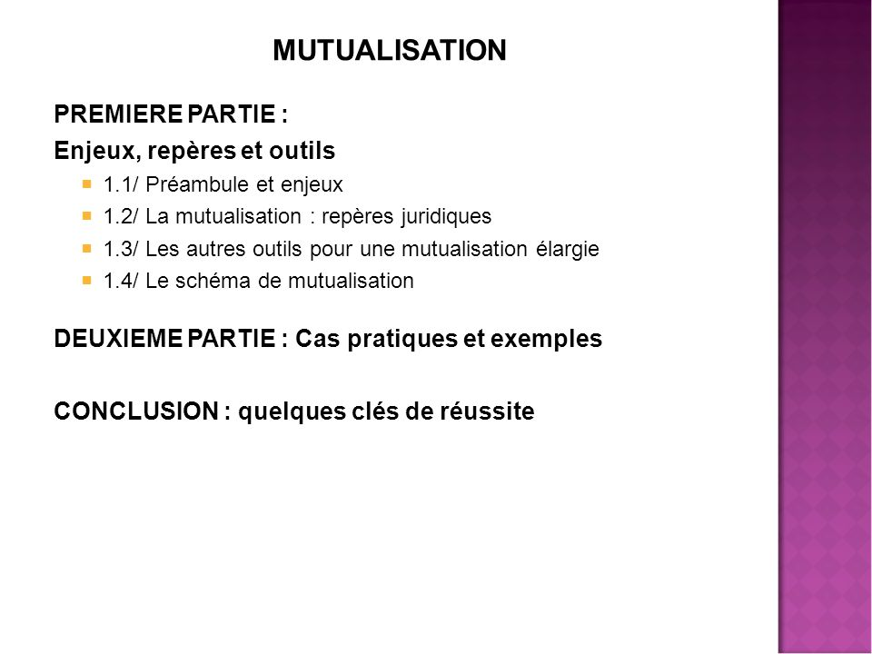 MUTUALISATION PREMIERE PARTIE : Enjeux, repères et outils  1.1/ Préambule et enjeux  1.2/ La mutualisation : repères juridiques  1.3/ Les autres outils pour une mutualisation élargie  1.4/ Le schéma de mutualisation DEUXIEME PARTIE : Cas pratiques et exemples CONCLUSION : quelques clés de réussite