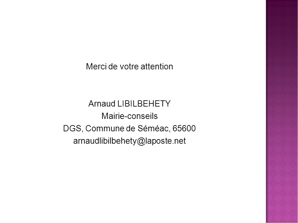Merci de votre attention Arnaud LIBILBEHETY Mairie-conseils DGS, Commune de Séméac, 65600 arnaudlibilbehety@laposte.net