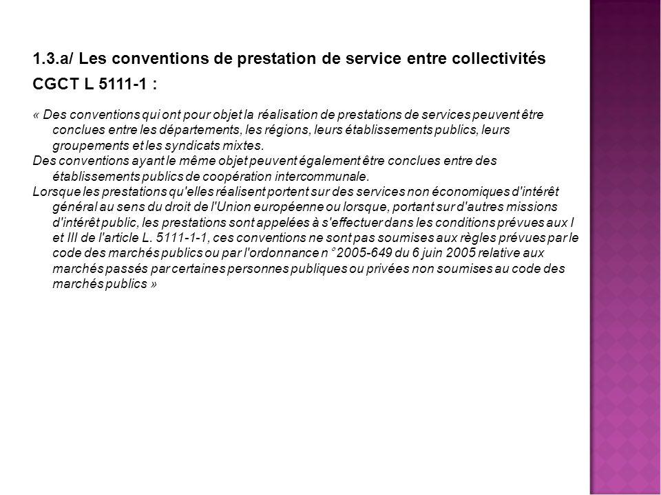1.3.a/ Les conventions de prestation de service entre collectivités CGCT L 5111-1 : « Des conventions qui ont pour objet la réalisation de prestations de services peuvent être conclues entre les départements, les régions, leurs établissements publics, leurs groupements et les syndicats mixtes.