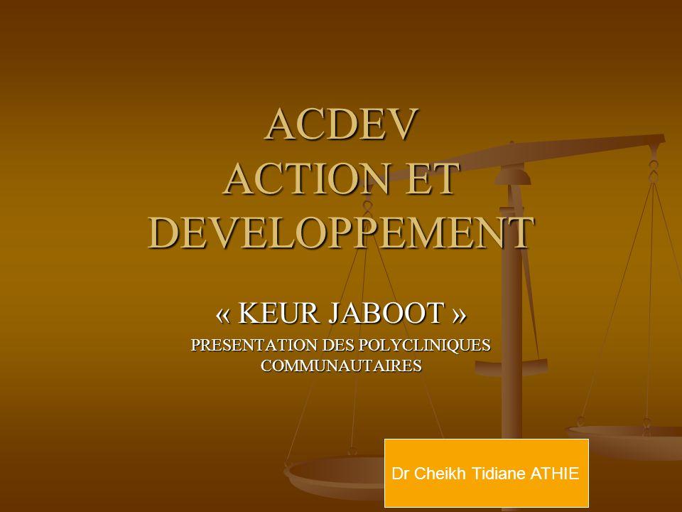 ACDEV ACTION ET DEVELOPPEMENT « KEUR JABOOT » PRESENTATION DES POLYCLINIQUES COMMUNAUTAIRES Dr Cheikh Tidiane ATHIE