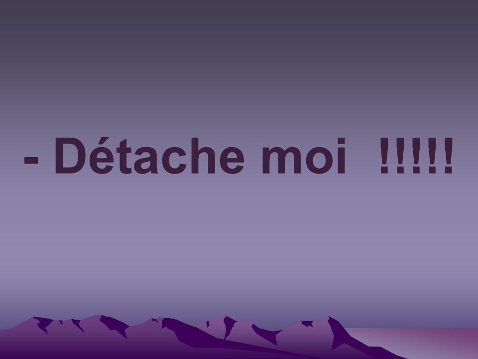 - Détache moi !!!!!