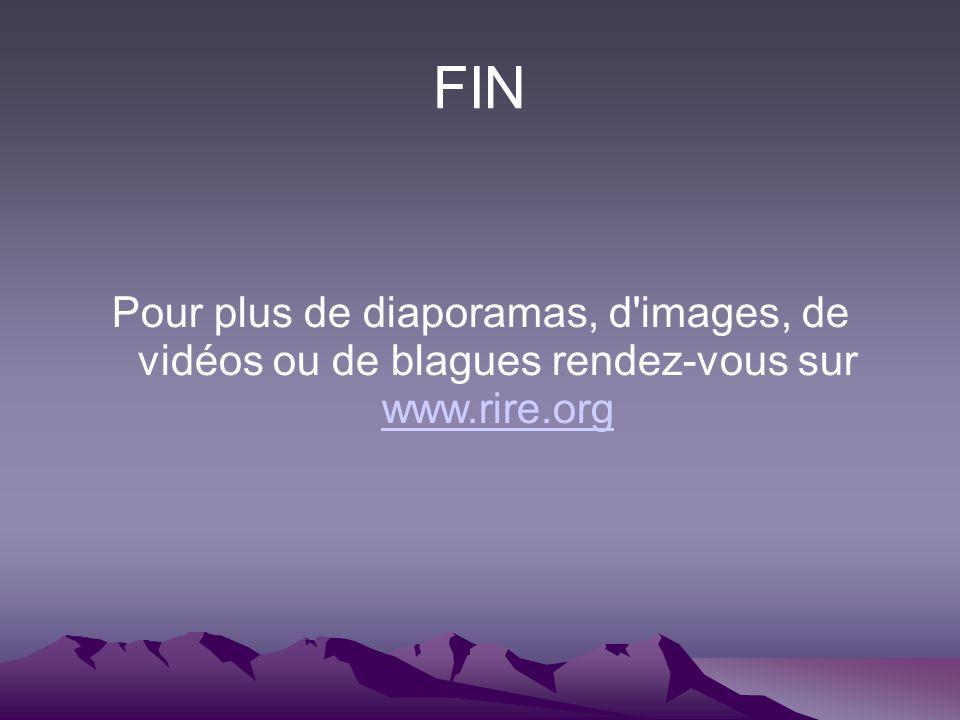 FIN Pour plus de diaporamas, d images, de vidéos ou de blagues rendez-vous sur www.rire.org www.rire.org
