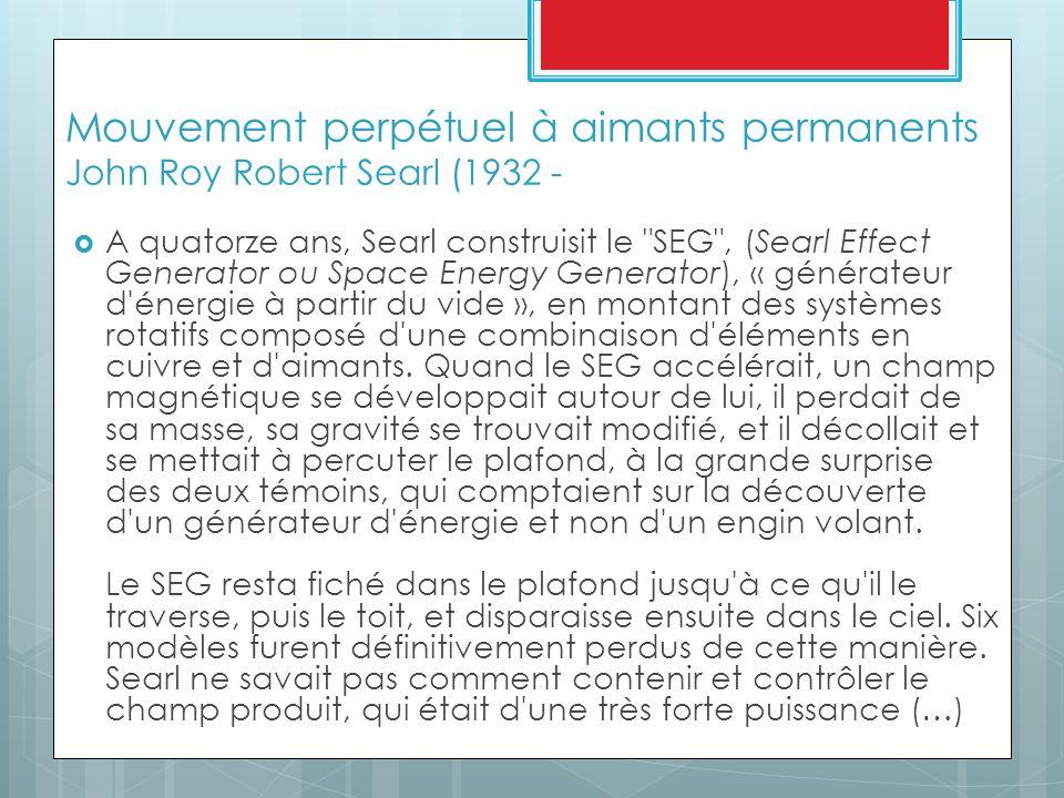 Mouvement perpétuel à aimants permanents John Roy Robert Searl (1932 -  A quatorze ans, Searl construisit le SEG , (Searl Effect Generator ou Space Energy Generator), « générateur d énergie à partir du vide », en montant des systèmes rotatifs composé d une combinaison d éléments en cuivre et d aimants.