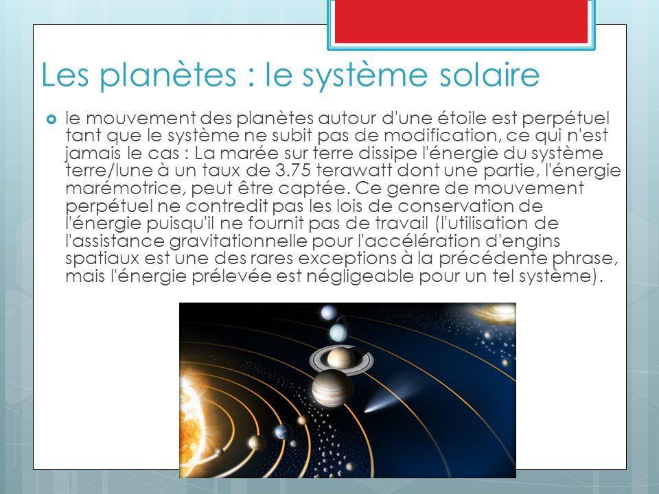 Les planètes : le système solaire  le mouvement des planètes autour d une étoile est perpétuel tant que le système ne subit pas de modification, ce qui n est jamais le cas : La marée sur terre dissipe l énergie du système terre/lune à un taux de 3.75 terawatt dont une partie, l énergie marémotrice, peut être captée.