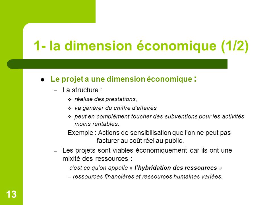 1- la dimension économique (1/2) Le projet a une dimension économique : – La structure :  réalise des prestations,  va générer du chiffre d'affaires  peut en complément toucher des subventions pour les activités moins rentables.