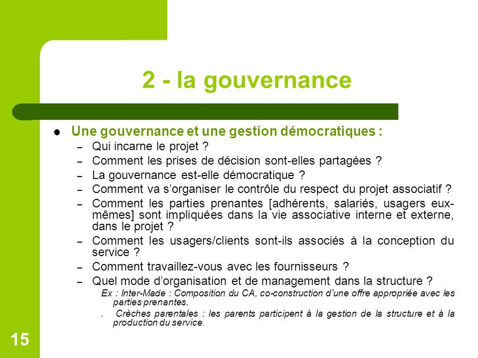 2 - la gouvernance Une gouvernance et une gestion démocratiques : – Qui incarne le projet ? – Comment les prises de décision sont-elles partagées ? –