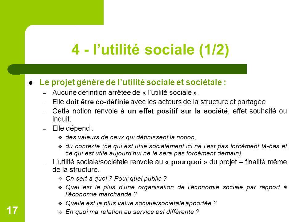 4 - l'utilité sociale (1/2) Le projet génère de l'utilité sociale et sociétale : – Aucune définition arrêtée de « l'utilité sociale ». – Elle doit êtr