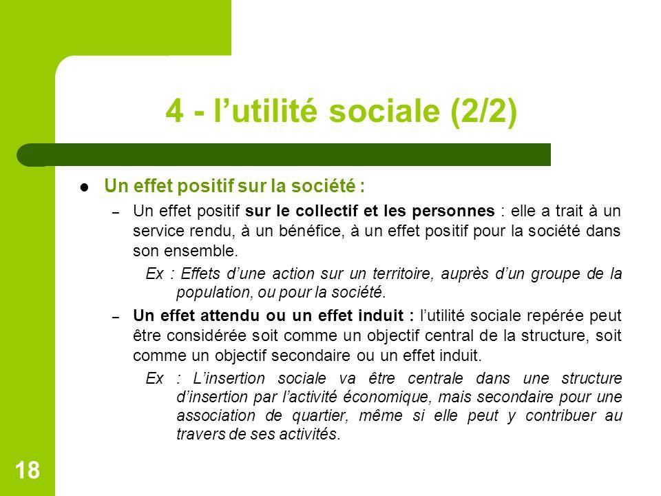 4 - l'utilité sociale (2/2) Un effet positif sur la société : – Un effet positif sur le collectif et les personnes : elle a trait à un service rendu, à un bénéfice, à un effet positif pour la société dans son ensemble.