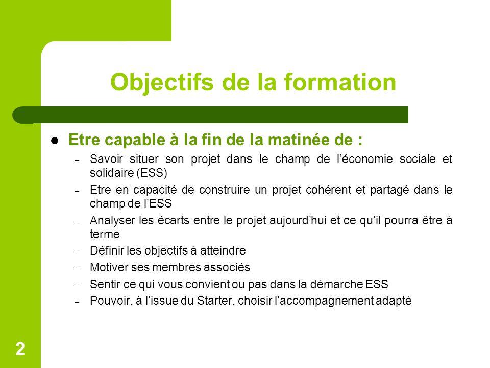 Objectifs de la formation Etre capable à la fin de la matinée de : – Savoir situer son projet dans le champ de l'économie sociale et solidaire (ESS) –