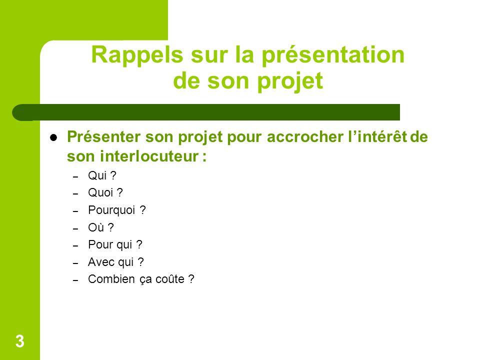 Rappels sur la présentation de son projet Présenter son projet pour accrocher l'intérêt de son interlocuteur : – Qui ? – Quoi ? – Pourquoi ? – Où ? –