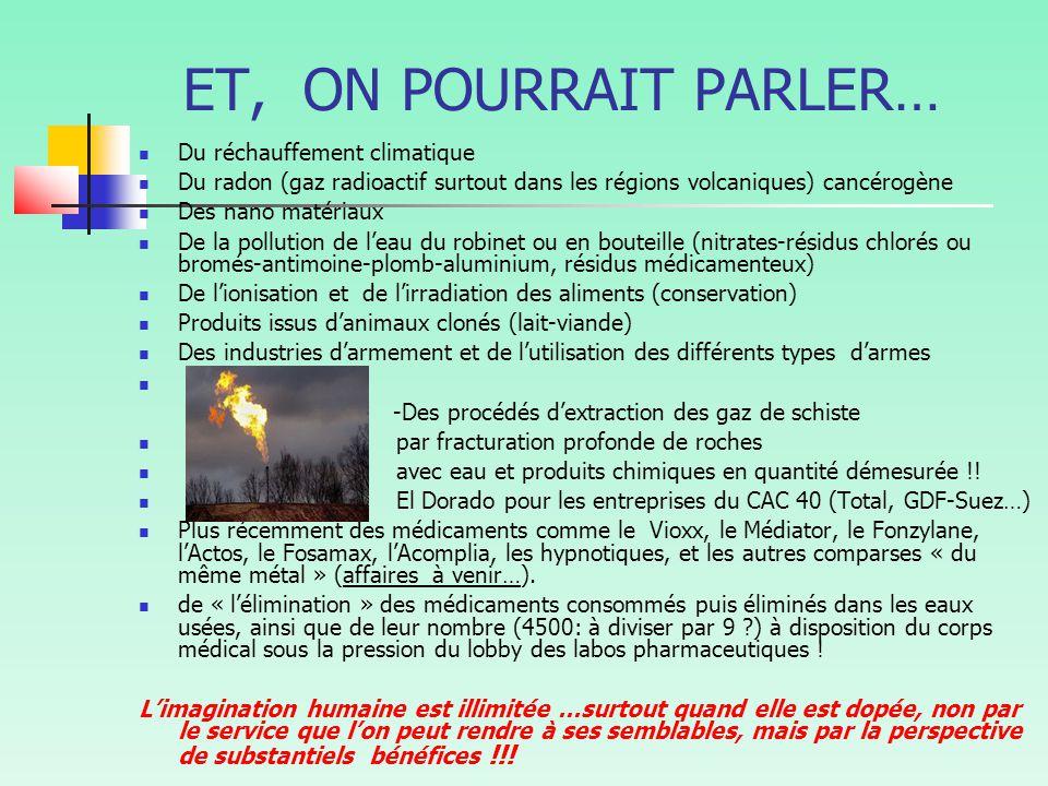 ET, ON POURRAIT PARLER… Du réchauffement climatique Du radon (gaz radioactif surtout dans les régions volcaniques) cancérogène Des nano matériaux De la pollution de l'eau du robinet ou en bouteille (nitrates-résidus chlorés ou bromés-antimoine-plomb-aluminium, résidus médicamenteux) De l'ionisation et de l'irradiation des aliments (conservation) Produits issus d'animaux clonés (lait-viande) Des industries d'armement et de l'utilisation des différents types d'armes -Des procédés d'extraction des gaz de schiste par fracturation profonde de roches avec eau et produits chimiques en quantité démesurée !.