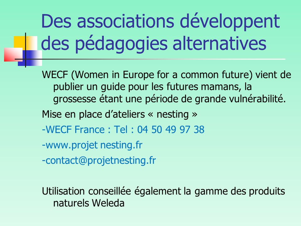 Des associations développent des pédagogies alternatives WECF (Women in Europe for a common future) vient de publier un guide pour les futures mamans, la grossesse étant une période de grande vulnérabilité.