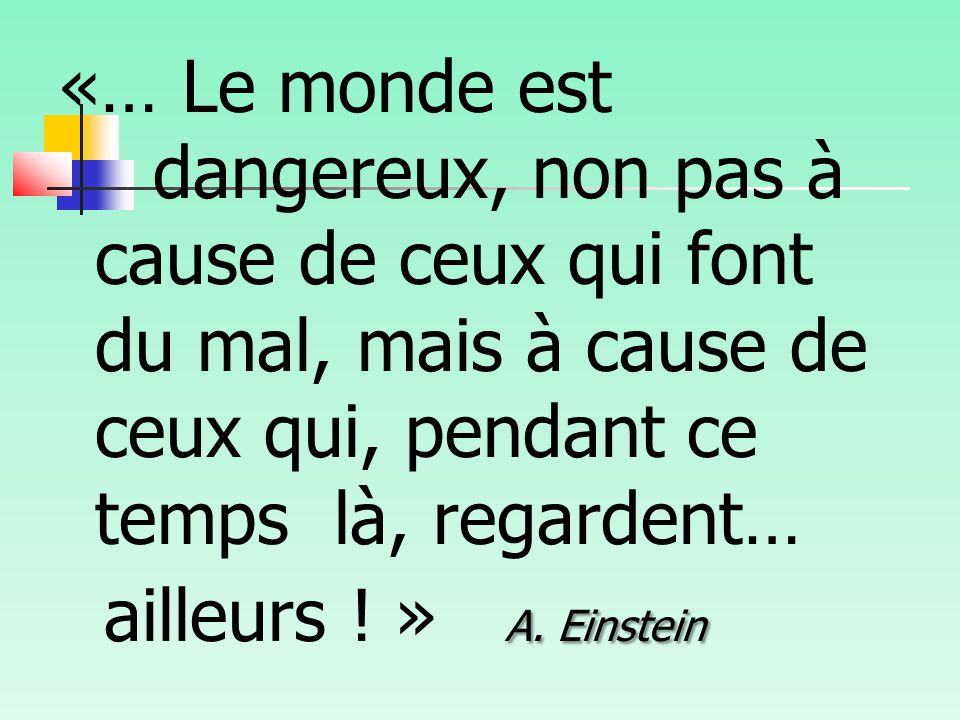 «… Le monde est dangereux, non pas à cause de ceux qui font du mal, mais à cause de ceux qui, pendant ce temps là, regardent… A.