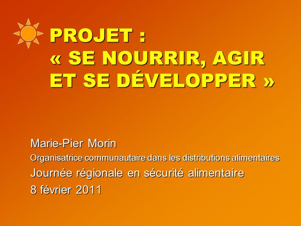 PROJET : « SE NOURRIR, AGIR ET SE DÉVELOPPER » Marie-Pier Morin Organisatrice communautaire dans les distributions alimentaires Journée régionale en sécurité alimentaire 8 février 2011